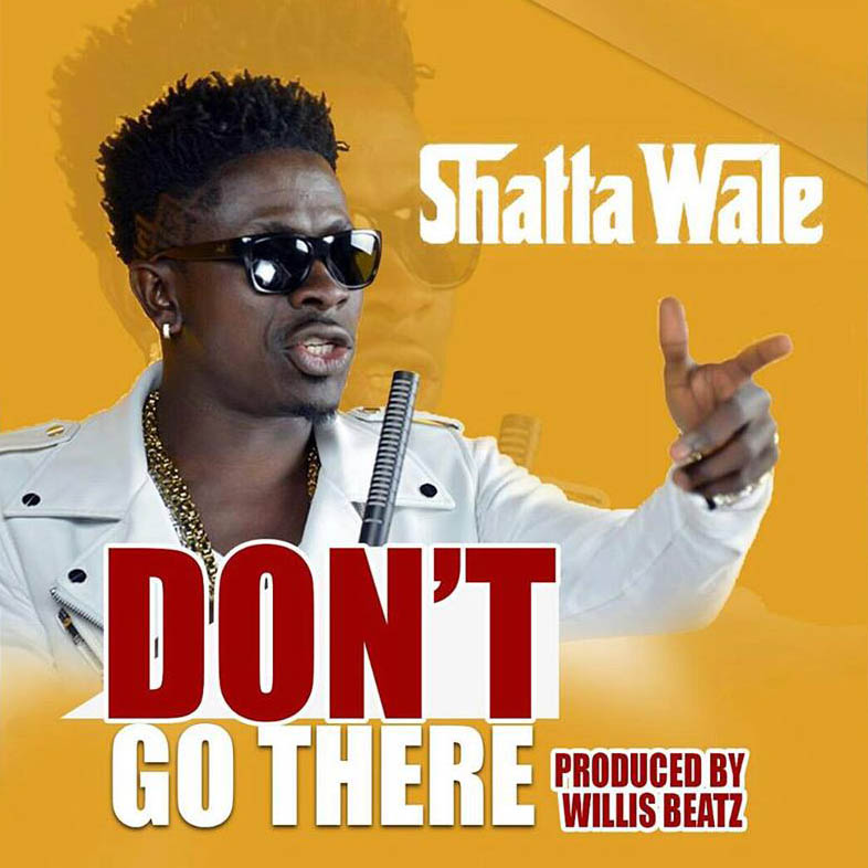 Shatta Wale - Dont Go There  [Prod. by Willisbeatz x Mastered by Shatta Wale]
